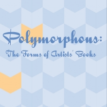 Polymorphous: The Forms of Artists Books